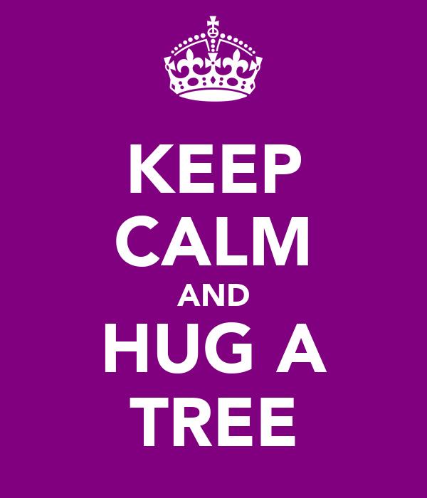 KEEP CALM AND HUG A TREE