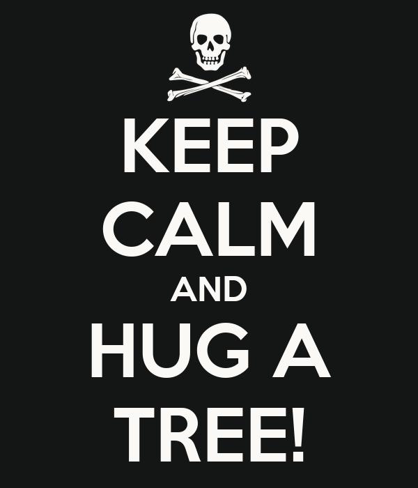KEEP CALM AND HUG A TREE!