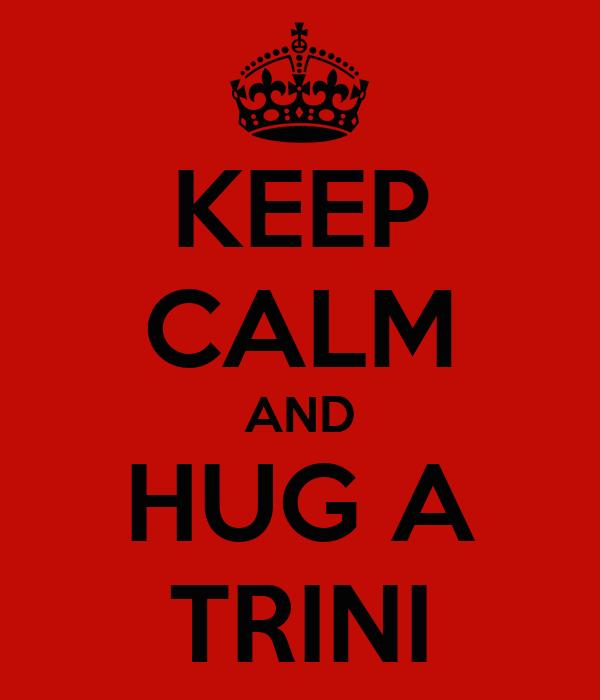 KEEP CALM AND HUG A TRINI