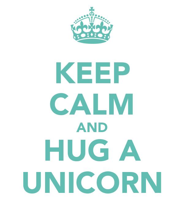 KEEP CALM AND HUG A UNICORN