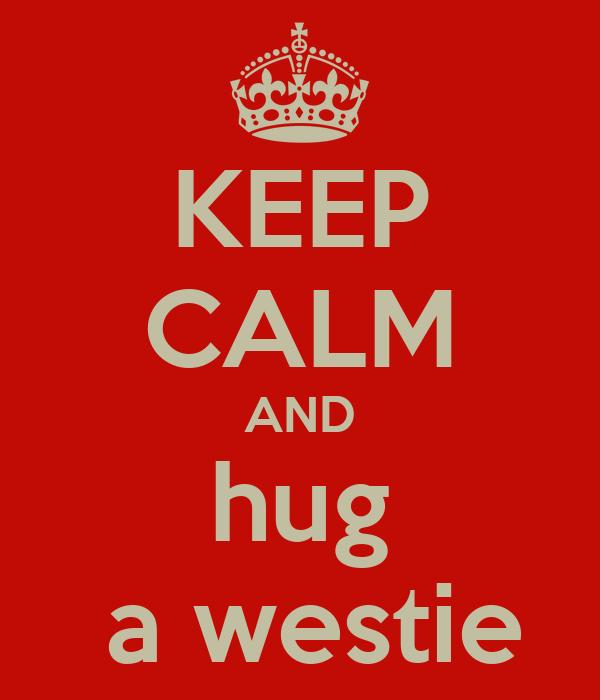 KEEP CALM AND hug  a westie