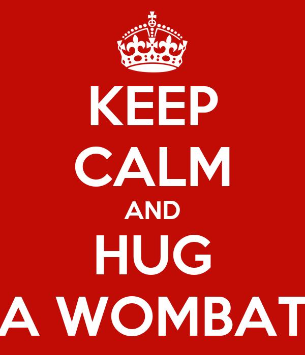 KEEP CALM AND HUG A WOMBAT