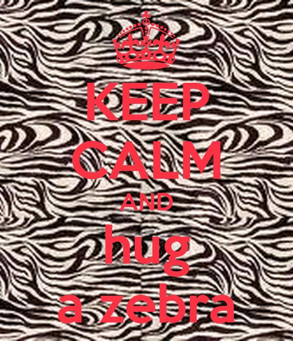 KEEP CALM AND hug a zebra