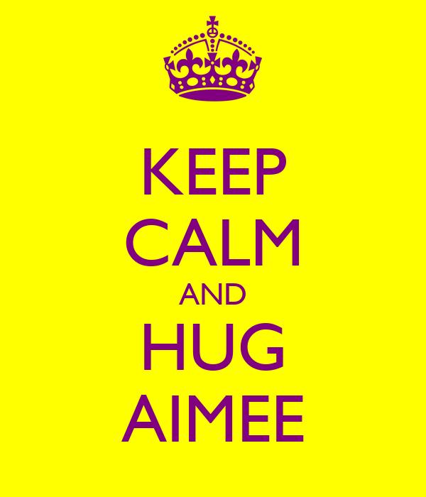KEEP CALM AND HUG AIMEE
