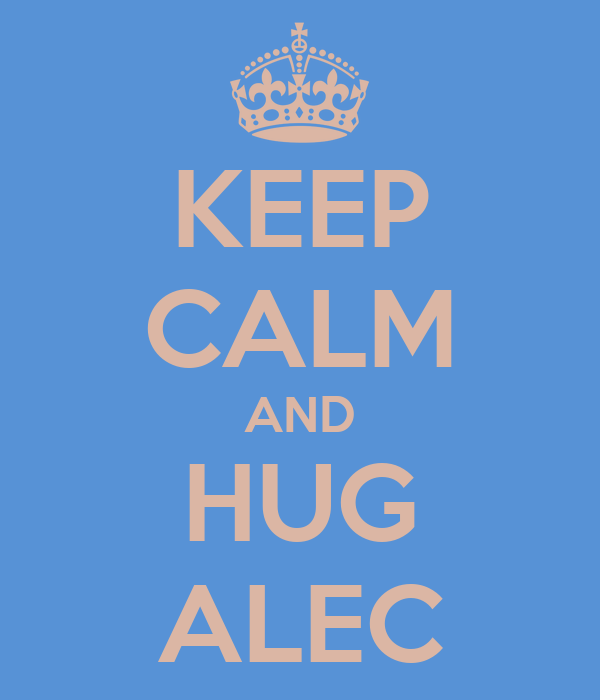 KEEP CALM AND HUG ALEC