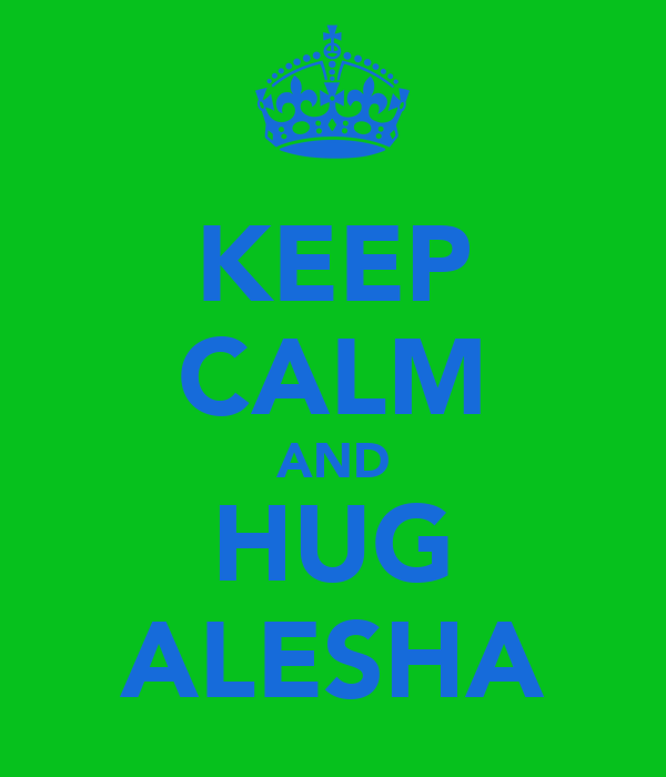 KEEP CALM AND HUG ALESHA