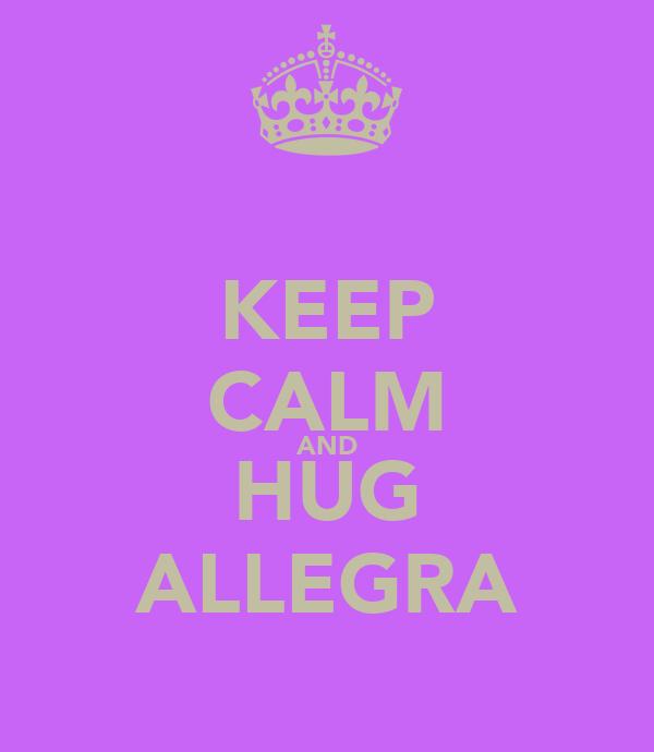 KEEP CALM AND HUG ALLEGRA