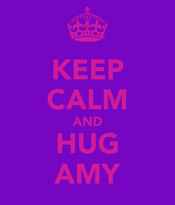 KEEP CALM AND HUG AMY