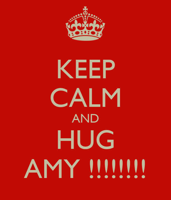 KEEP CALM AND HUG AMY !!!!!!!!