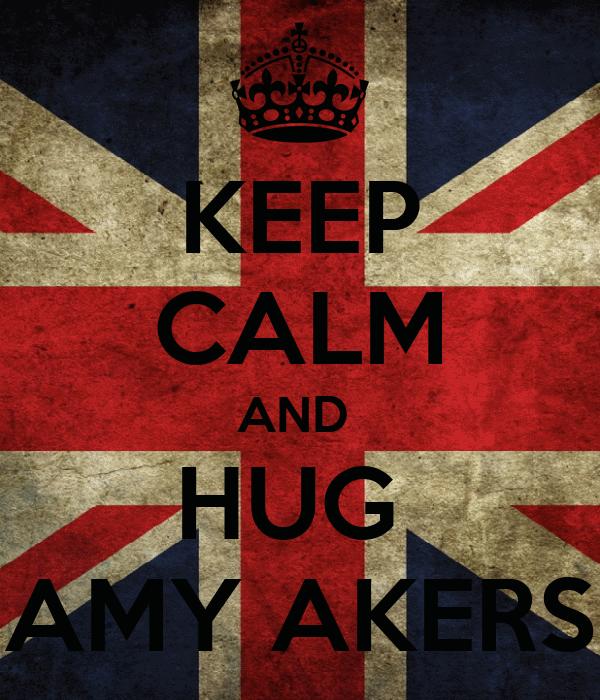 KEEP CALM AND  HUG  AMY AKERS