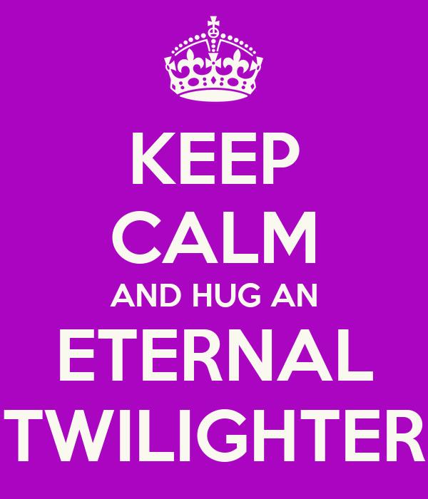 KEEP CALM AND HUG AN  ETERNAL  TWILIGHTER