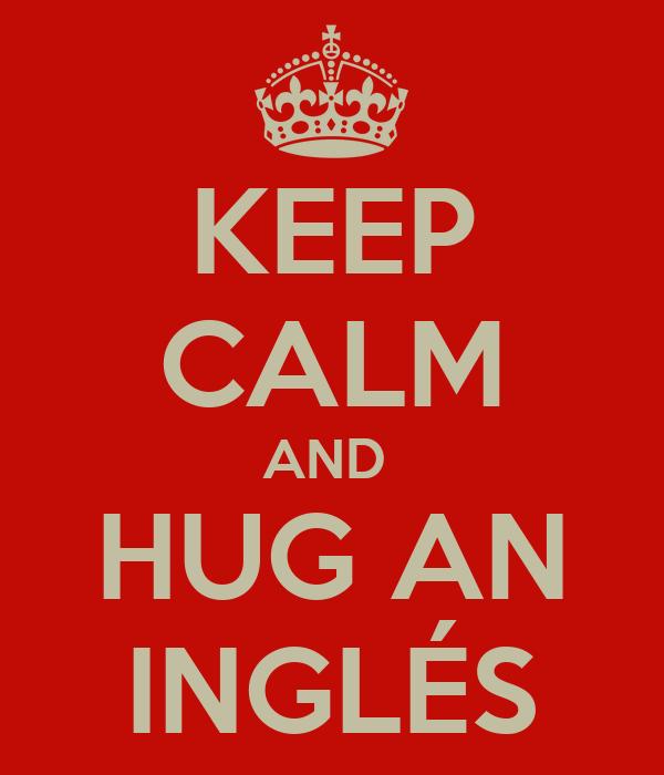 KEEP CALM AND  HUG AN INGLÉS