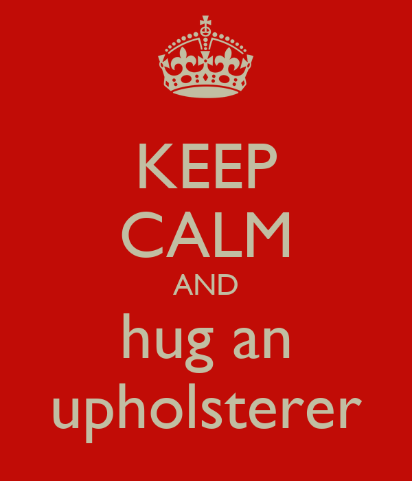 KEEP CALM AND hug an upholsterer