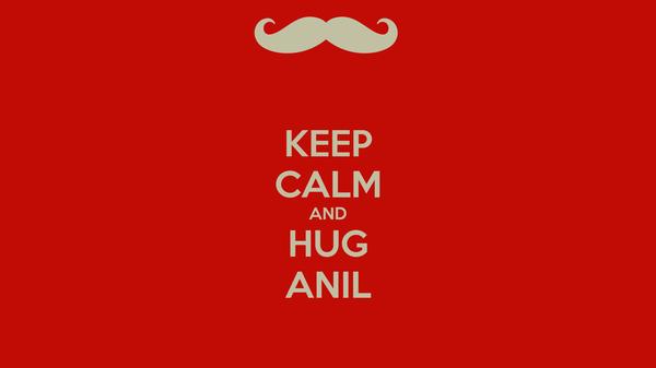 KEEP CALM AND HUG ANIL