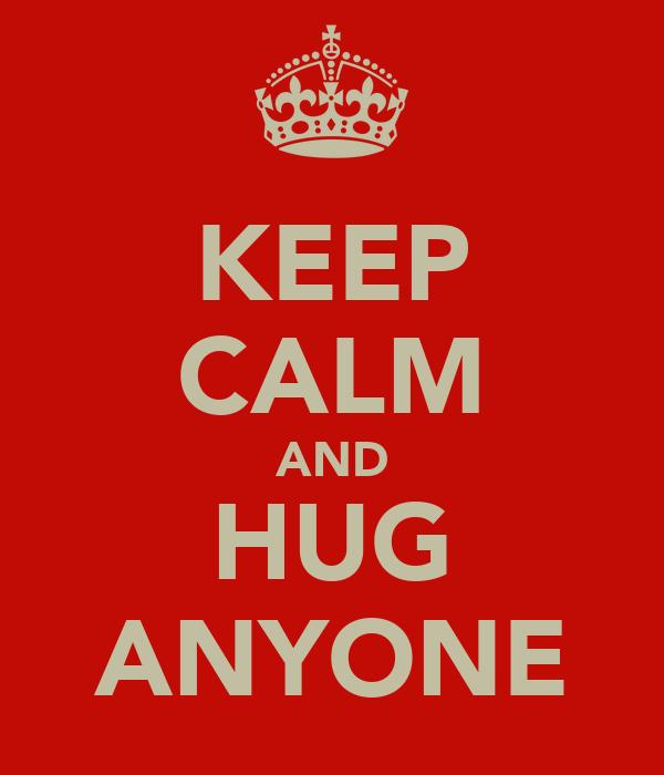 KEEP CALM AND HUG ANYONE