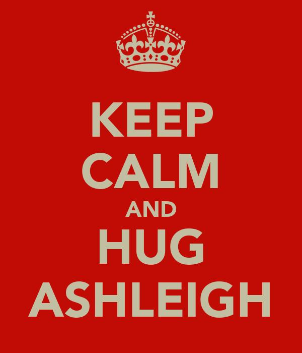 KEEP CALM AND HUG ASHLEIGH