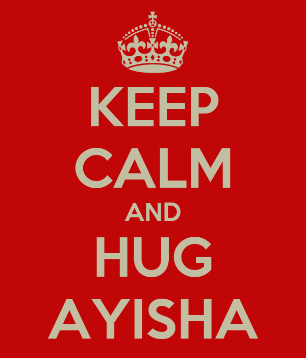 KEEP CALM AND HUG AYISHA