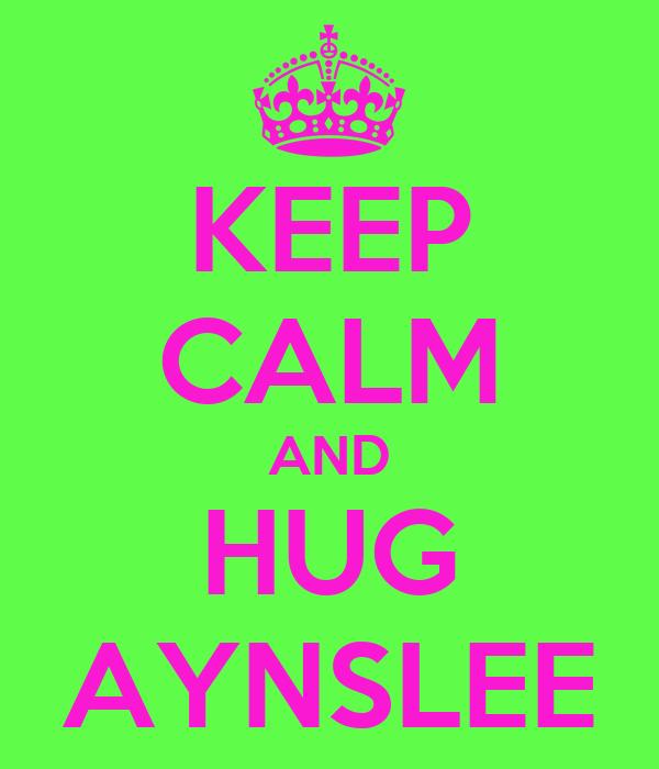 KEEP CALM AND HUG AYNSLEE