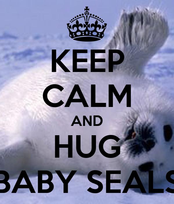 KEEP CALM AND HUG BABY SEALS