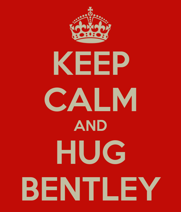 KEEP CALM AND HUG BENTLEY