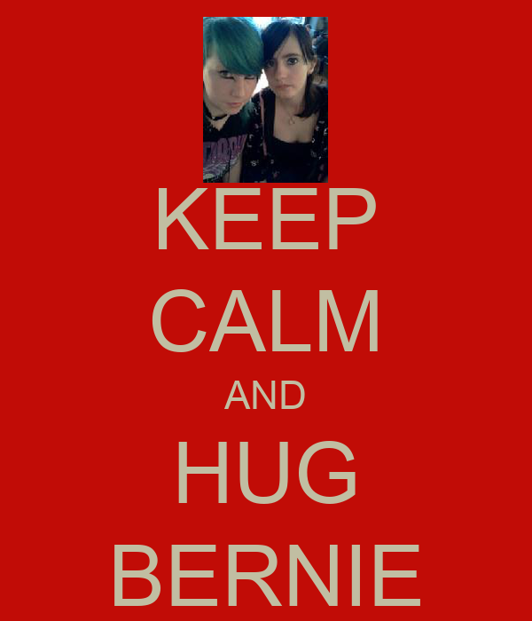 KEEP CALM AND HUG BERNIE