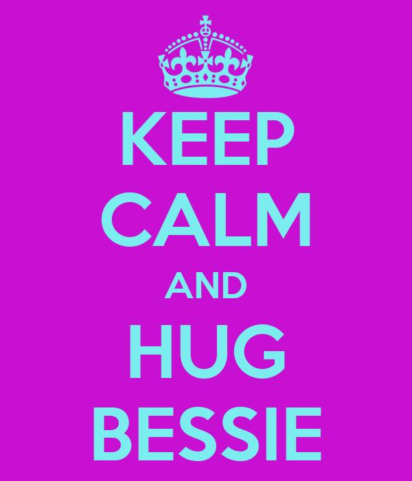 KEEP CALM AND HUG BESSIE