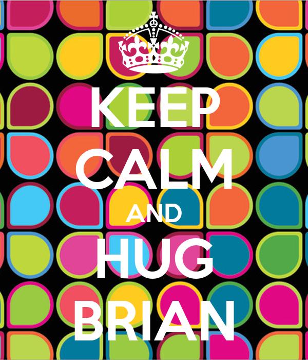 KEEP CALM AND HUG BRIAN