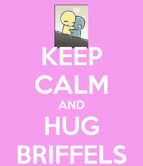 KEEP CALM AND HUG BRIFFELS