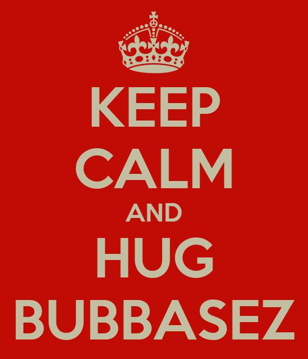 KEEP CALM AND HUG BUBBASEZ