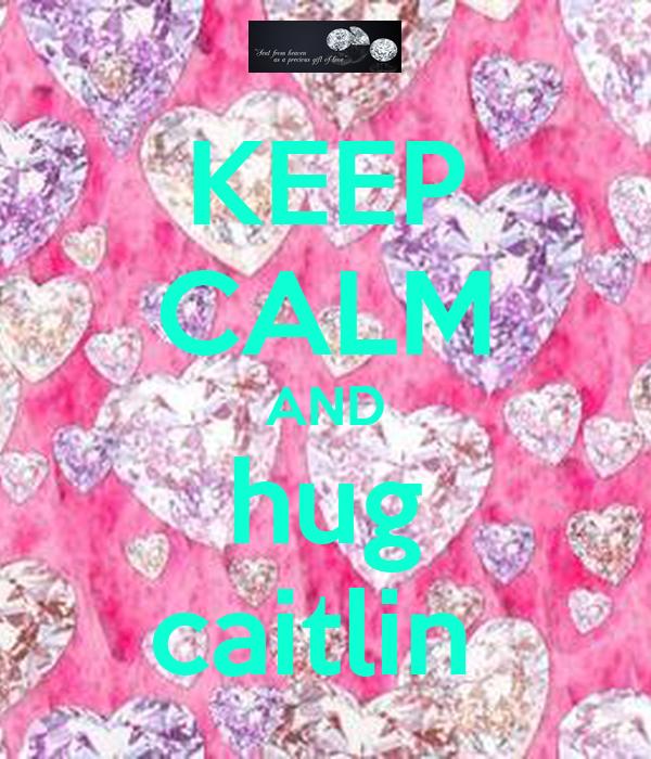 KEEP CALM AND hug caitlin
