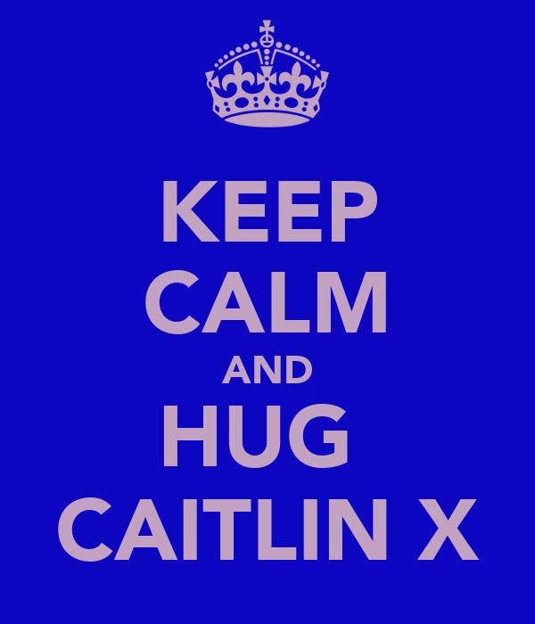 KEEP CALM AND HUG  CAITLIN X
