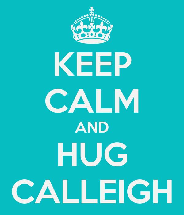 KEEP CALM AND HUG CALLEIGH
