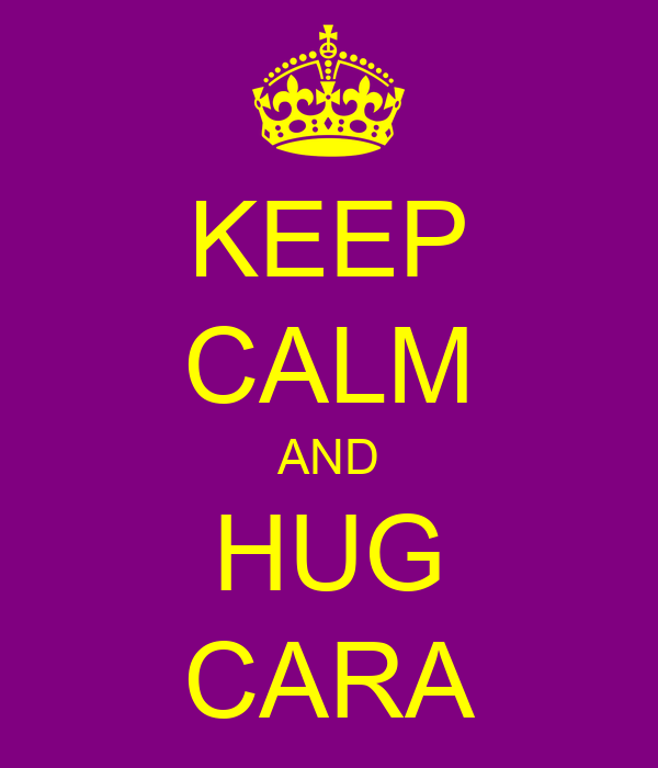 KEEP CALM AND HUG CARA
