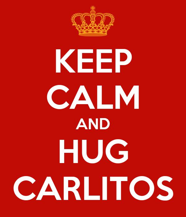 KEEP CALM AND HUG CARLITOS