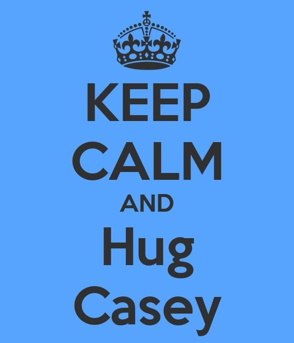 KEEP CALM AND Hug Casey