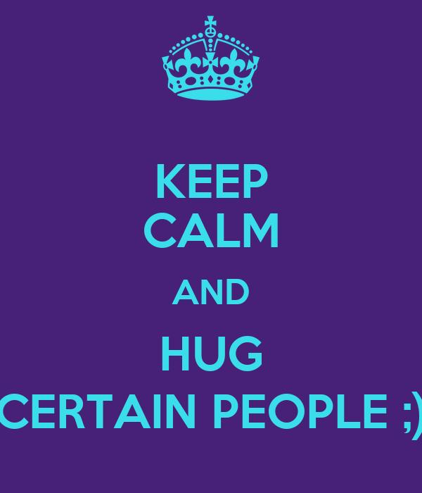 KEEP CALM AND HUG CERTAIN PEOPLE ;)