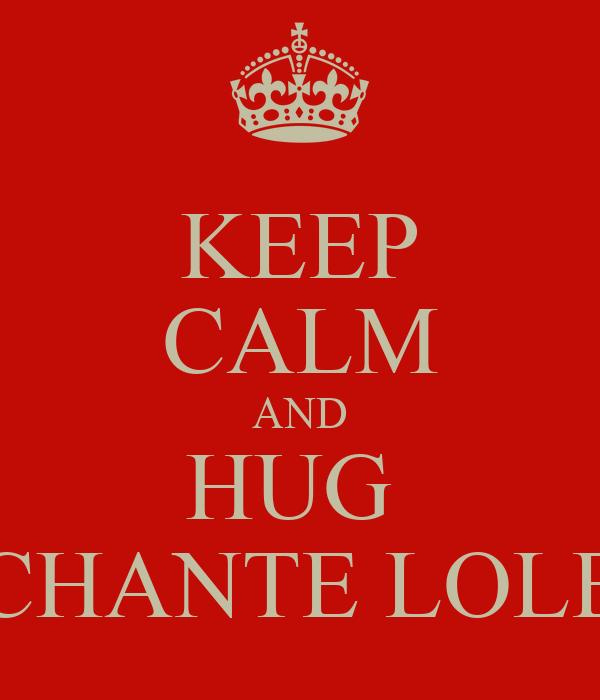 KEEP CALM AND HUG  CHANTE LOLE
