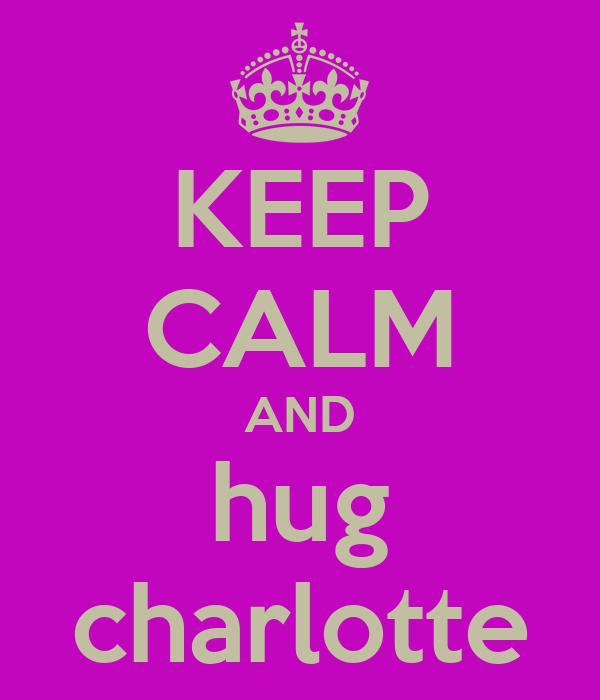 KEEP CALM AND hug charlotte
