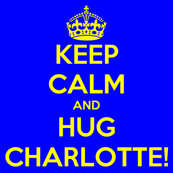KEEP CALM AND HUG CHARLOTTE!