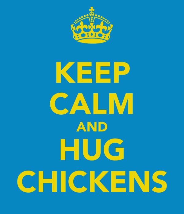 KEEP CALM AND HUG CHICKENS