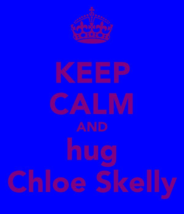 KEEP CALM AND hug Chloe Skelly