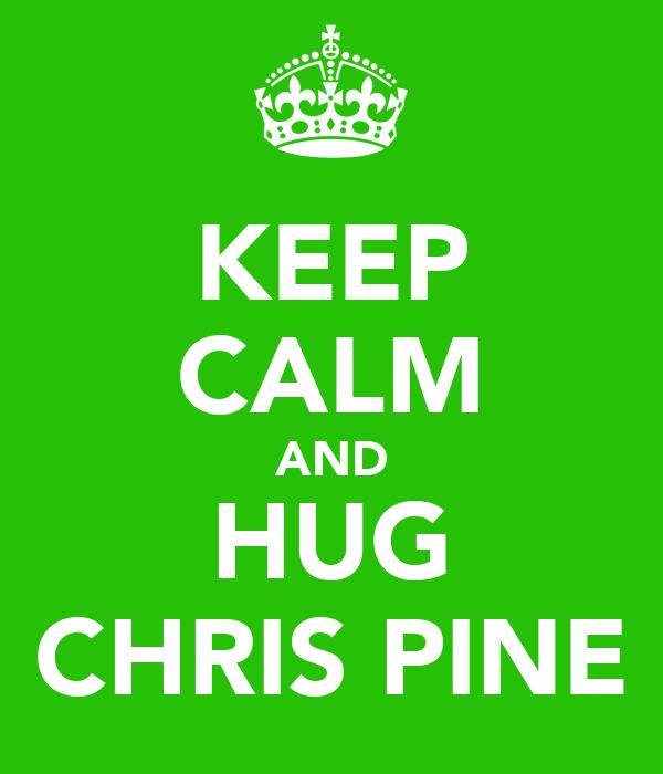 KEEP CALM AND HUG CHRIS PINE