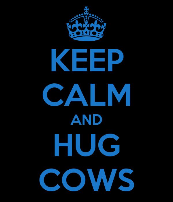 KEEP CALM AND HUG COWS