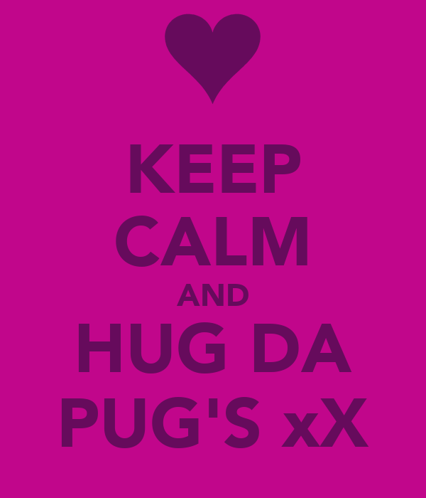 KEEP CALM AND HUG DA PUG'S xX