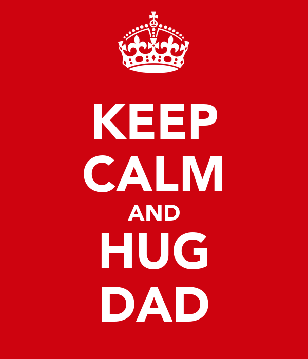 KEEP CALM AND HUG DAD