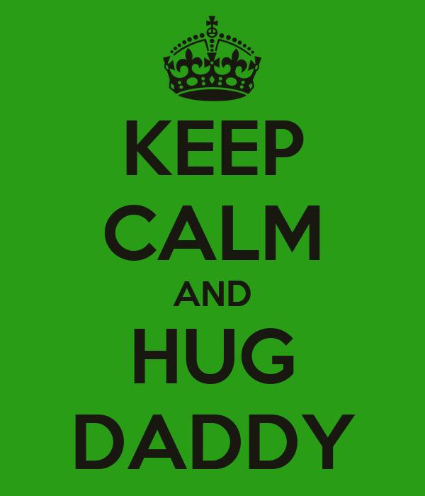 KEEP CALM AND HUG DADDY