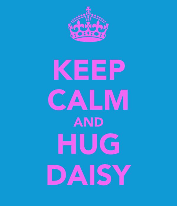 KEEP CALM AND HUG DAISY