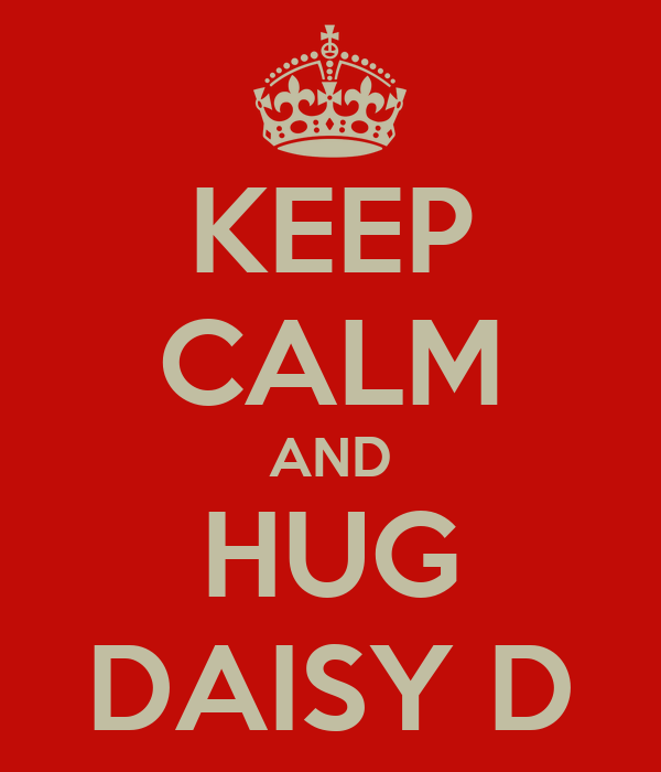 KEEP CALM AND HUG DAISY D
