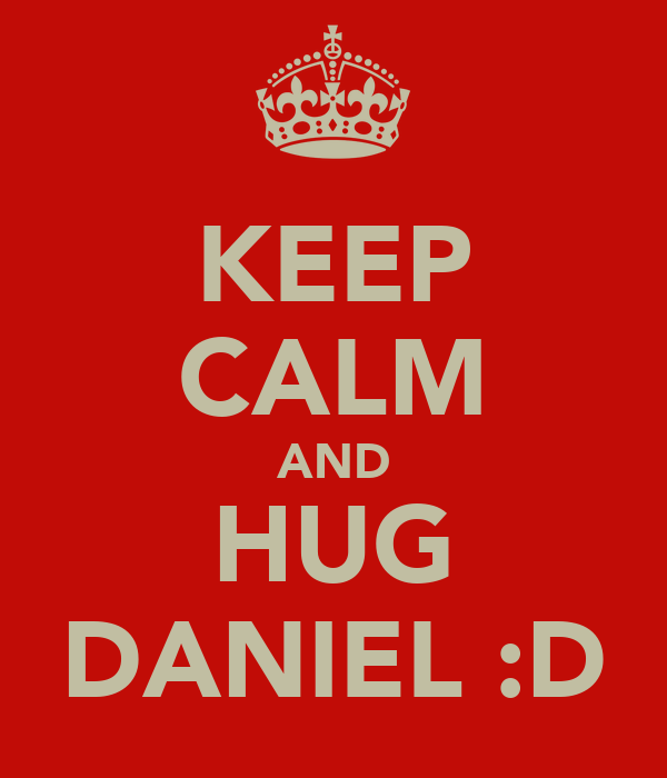 KEEP CALM AND HUG DANIEL :D