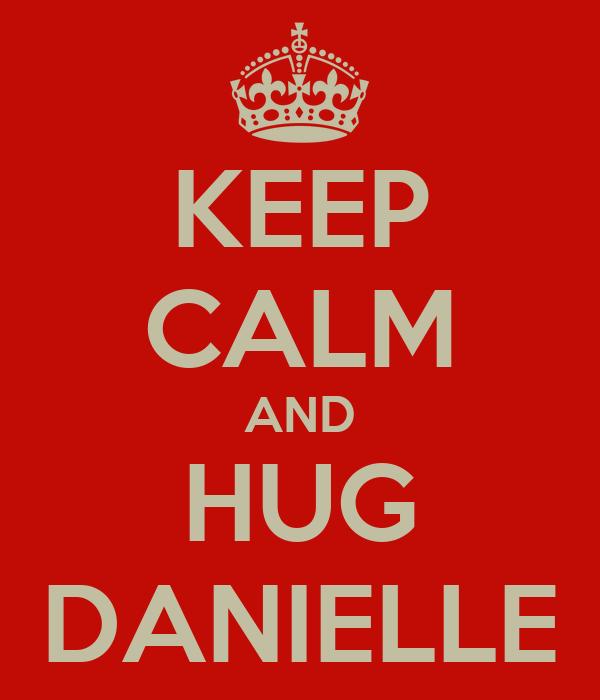 KEEP CALM AND HUG DANIELLE